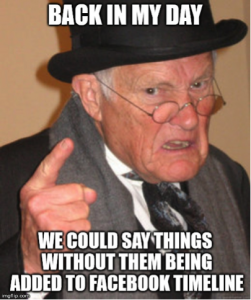 Back in my day Meme, We could say things without them being added to Facebook timeline.