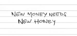 New money needs new honey.
